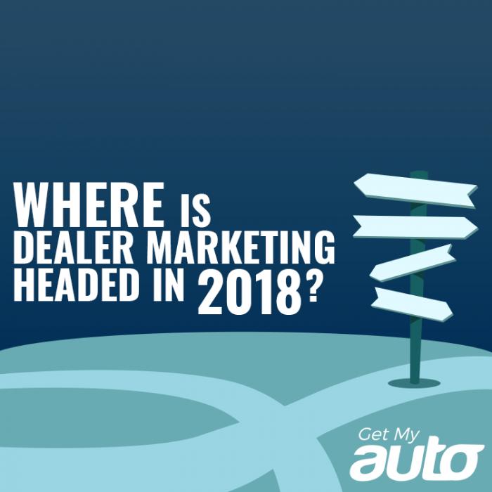 Where-is-Dealer-Marketing-Headed-in-2018-GetMyAuto