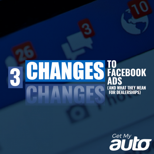 Three Changes to Facebook Ads (And What They Mean for Dealerships)- GetMyAuto