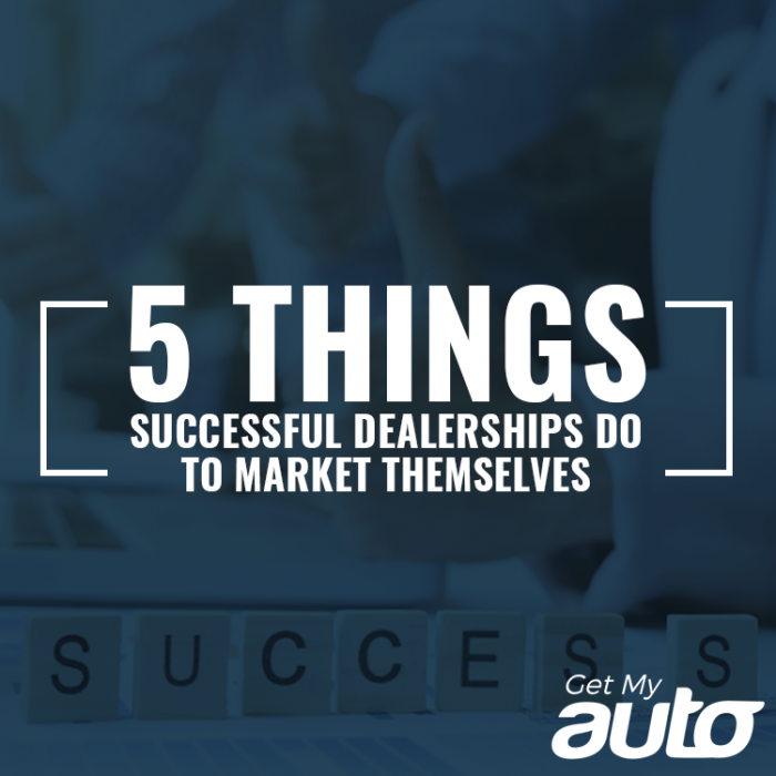5 Things Successful Dealerships Do to Market Themselves GetMyAuto