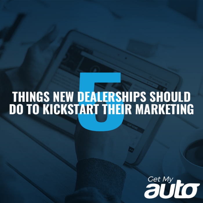 5 Things New Dealerships Should Do to Kickstart Their Marketing GetMyAuto